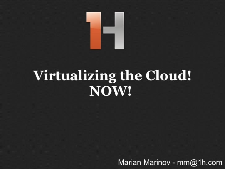 Virtualizing the Cloud! NOW!  Marian Marinov - mm@1h.com