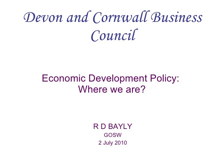 Devon and Cornwall Business Council Economic Development Policy:  Where we are? R D BAYLY GOSW 2 July 2010