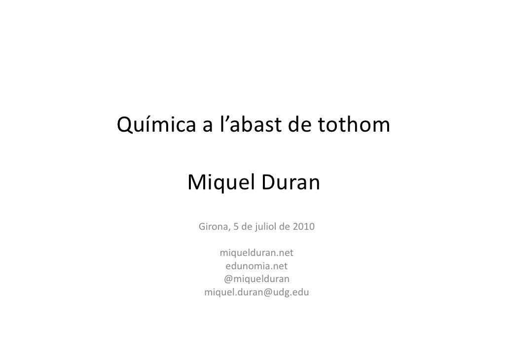 Química a l'abast de tothom        Miquel Duran         Girona, 5 de juliol de 2010              miquelduran.net          ...