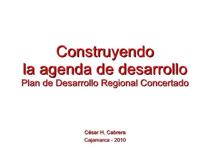 Construyendo la agenda de desarrollo Plan de Desarrollo Regional Concertado César H. Cabrera Cajamarca - 2010
