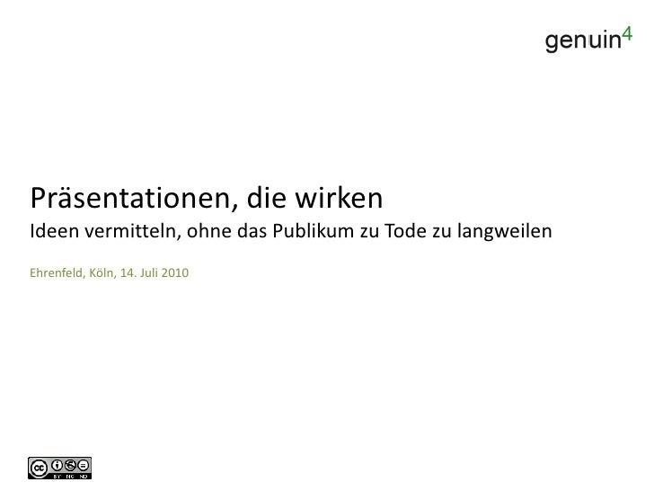 Präsentationen, die wirkenIdeen vermitteln, ohne das Publikum zu Tode zu langweilen<br />Ehrenfeld, Köln, 14. Juli 2010<br />