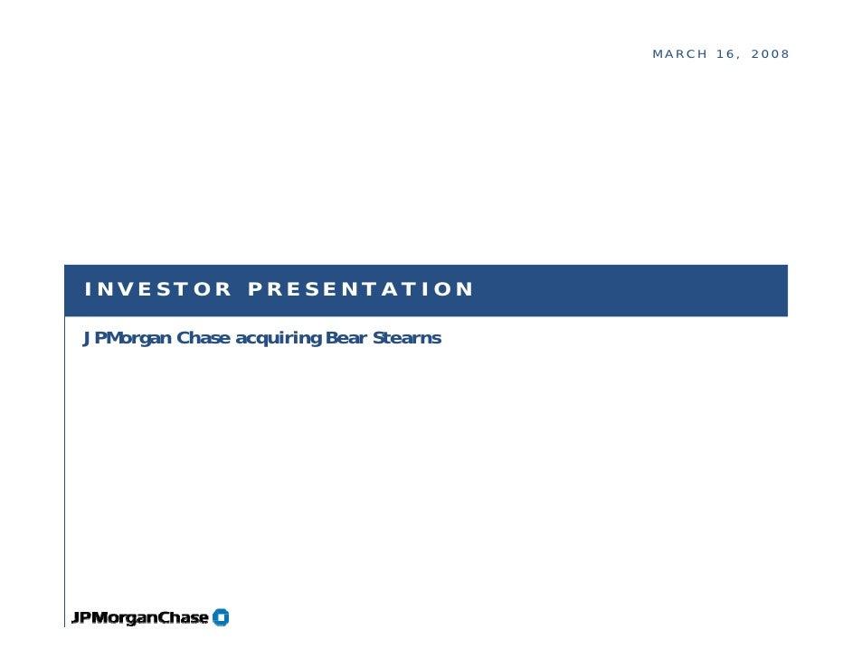 MARCH 16, 2008     INVESTOR PRESENTATION  JPMorgan Chase acquiring Bear Stearns