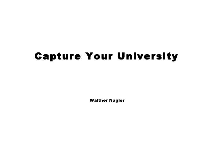 Capture Your University <ul><li>Walther Nagler </li></ul>