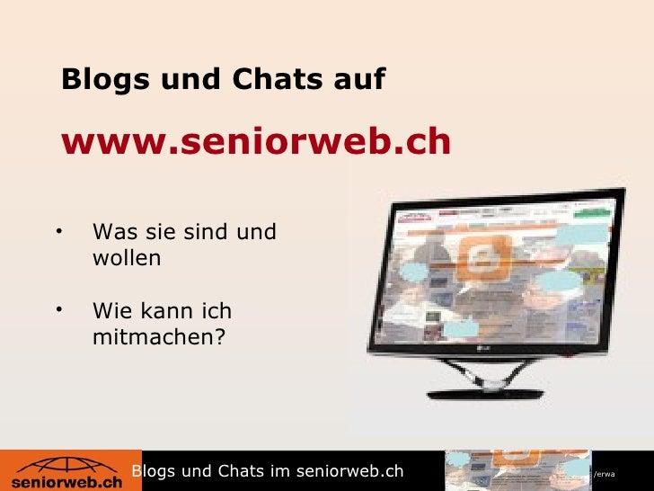 Blogs und Chats auf www.seniorweb.ch <ul><li>Was sie sind und wollen </li></ul><ul><li>Wie kann ich mitmachen? </li></ul>B...