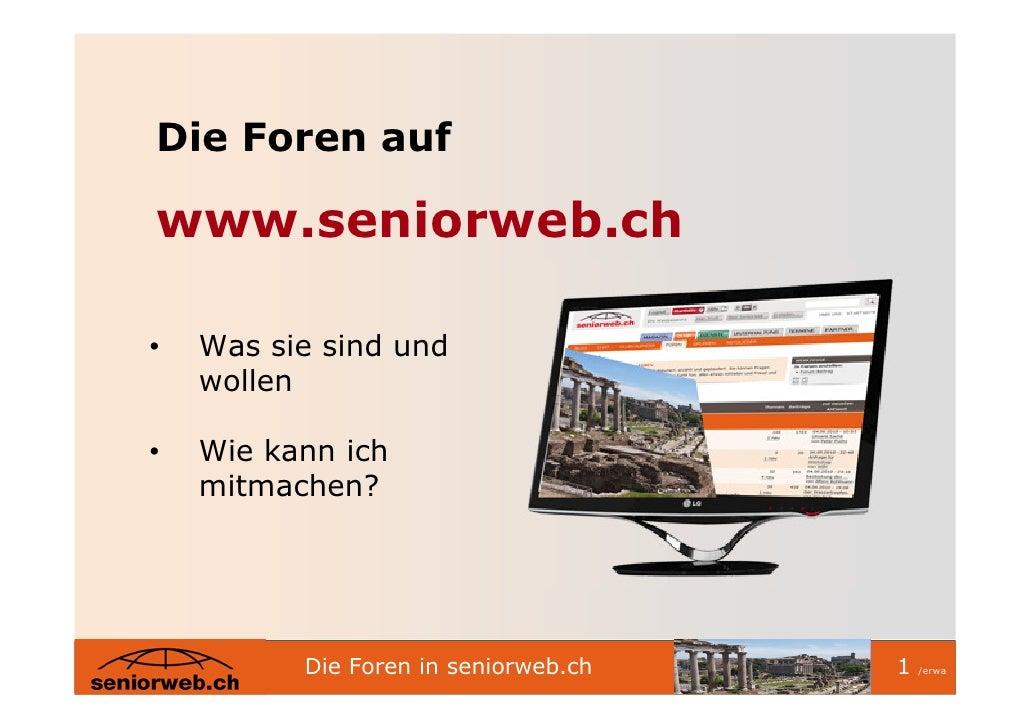 Die Foren auf  www.seniorweb.ch  •   Was sie sind und     wollen  •   Wie kann ich     mitmachen?               Die Foren ...