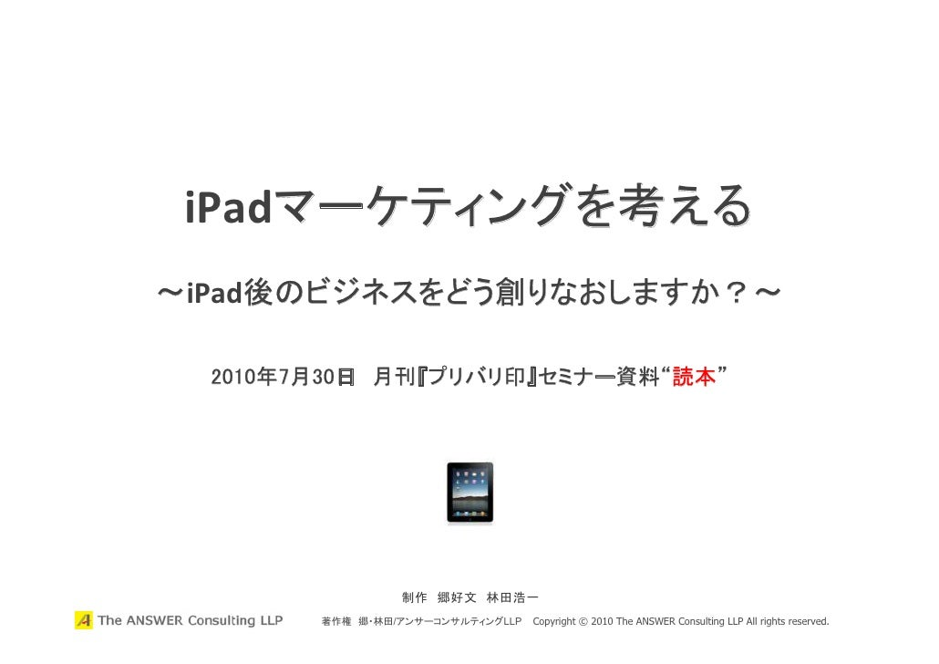"iPadマーケティングを考える ~iPad後のビジネスをどう創りなおしますか?~    2010年7月30日 月刊『プリバリ印』セミナー資料""読本""                      制作 郷好文 林田浩一         著作権 郷・..."