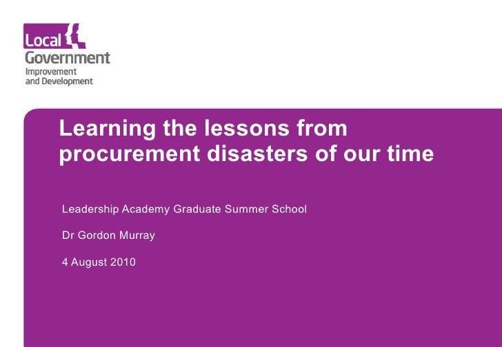 Learning the lessons from procurement disasters of our time Leadership Academy Graduate Summer School  Dr Gordon Murray 4 ...