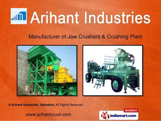 www.arihantcrush.com © Arihant Industries, Vadodara, All Rights Reserved Manufacturer of Jaw Crushers & Crushing Plant