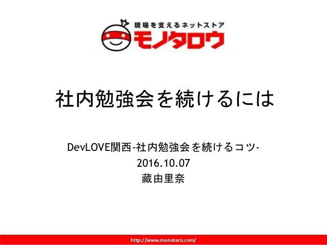 http://www.monotaro.com/ 社内勉強会を続けるには DevLOVE関西-社内勉強会を続けるコツ- 2016.10.07 藏由里奈