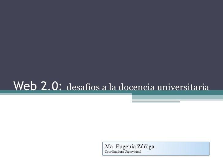 Web 2.0:  desafíos a la docencia universitaria Ma. Eugenia Zúñiga. Coordinadora Utemvirtual