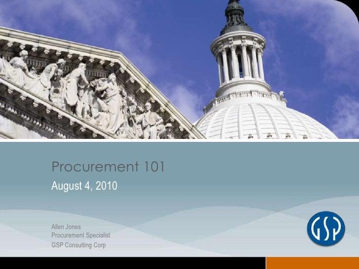 Procurement 101<br />August 4, 2010<br />Allen JonesProcurement Specialist<br />GSP Consulting Corp<br />