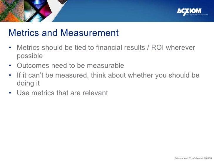 Metrics and Measurement  <ul><li>Metrics should be tied to financial results / ROI wherever possible </li></ul><ul><li>Out...