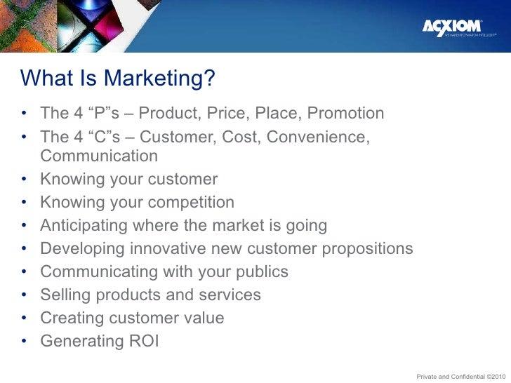 "What Is Marketing? <ul><li>The 4 ""P""s – Product, Price, Place, Promotion </li></ul><ul><li>The 4 ""C""s – Customer, Cost, Co..."