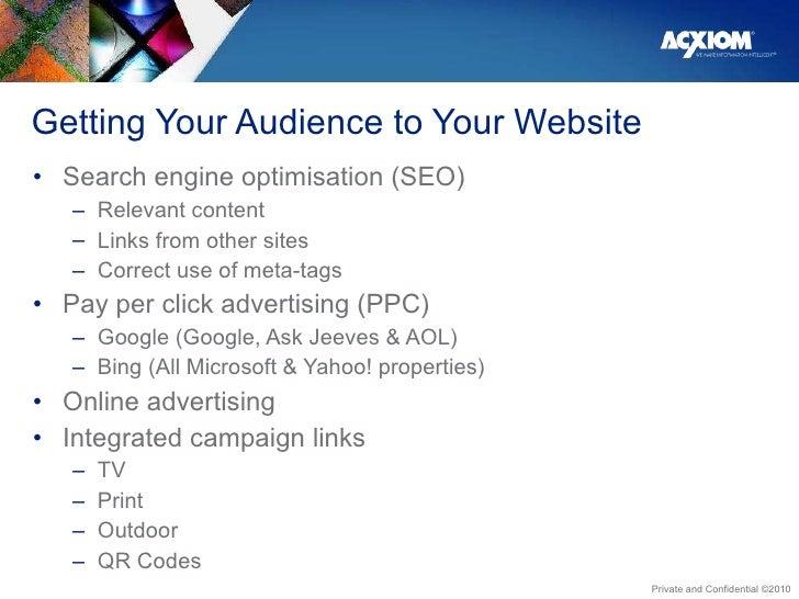 Getting Your Audience to Your Website  <ul><li>Search engine optimisation (SEO) </li></ul><ul><ul><li>Relevant content </l...