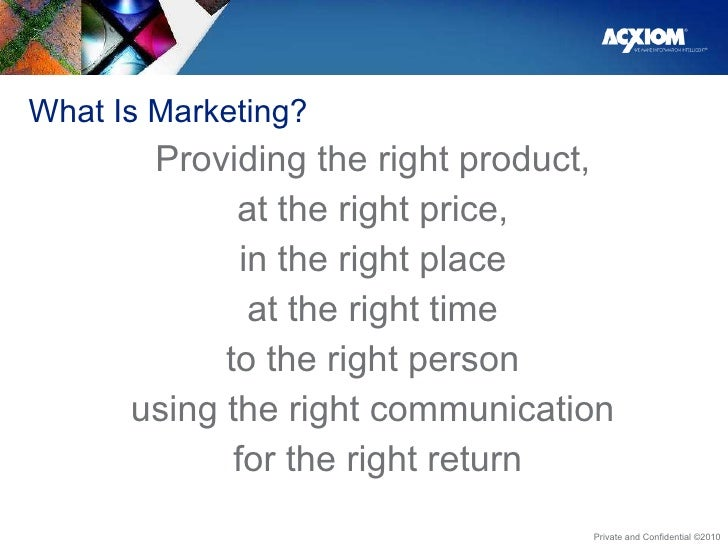 What Is Marketing?  <ul><li>Providing the right product,  </li></ul><ul><li>at the right price,  </li></ul><ul><li>in the ...