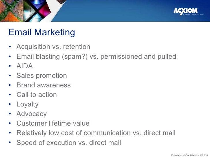 Email Marketing <ul><li>Acquisition vs. retention </li></ul><ul><li>Email blasting (spam?) vs. permissioned and pulled </l...