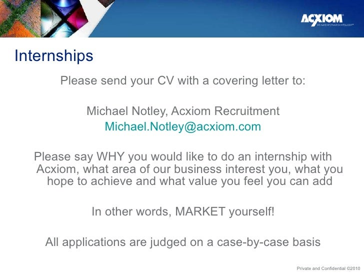 Internships <ul><li>Please send your CV with a covering letter to: </li></ul><ul><li>Michael Notley, Acxiom Recruitment </...
