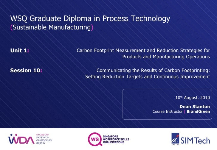 WSQ Graduate Diploma in Process Technology ( Sustainable Manufacturing ) Unit 1 : Session 10 : 10 th  August, 2010 Dean St...
