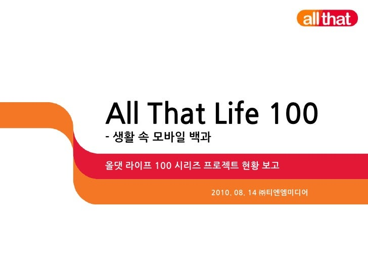 All That Life 100- 생활 속 모바일 백과<br />올댓 라이프 100 시리즈 프로젝트 현황 보고<br />2010. 08. 14 ㈜티엔엠미디어<br />