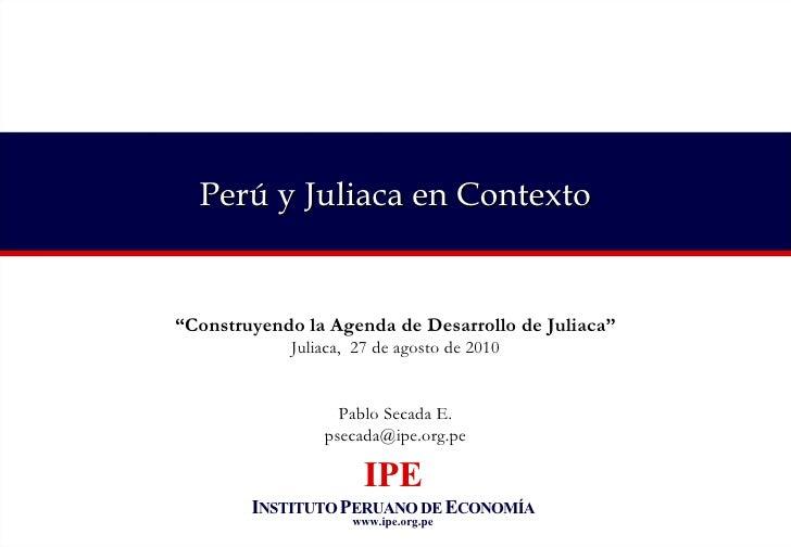 """Perú y Juliaca en Contexto """" Construyendo la Agenda de Desarrollo de Juliaca"""" Juliaca,  27 de agosto de 2010 Pablo Secada ..."""