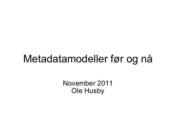 Metadatamodeller før og nå November 2011 Ole Husby
