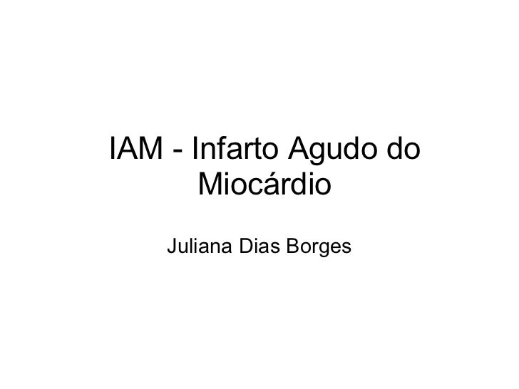 IAM - Infarto Agudo do Miocárdio Juliana Dias Borges