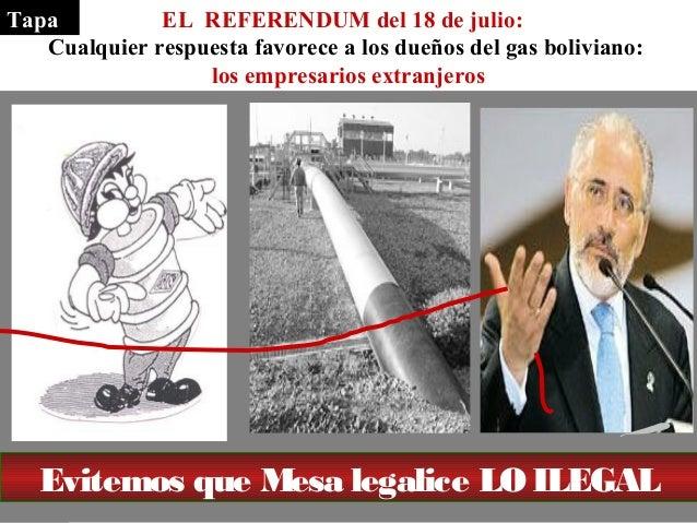 EL REFERENDUM del 18 de julio:  Tapa  Cualquier respuesta favorece a los dueños del gas boliviano:  los empresarios extran...