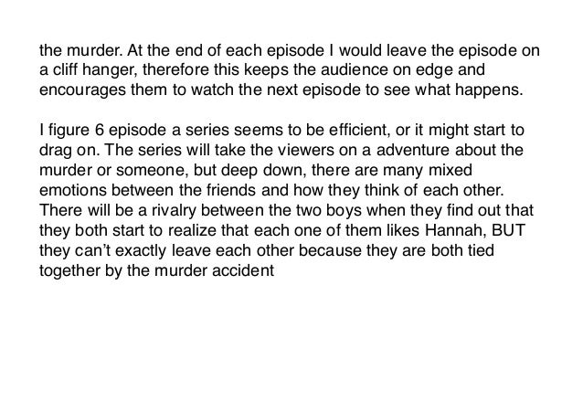 the murder. At the end of each episode I would leave the episode ona cliff hanger, therefore this keeps the audience on ed...