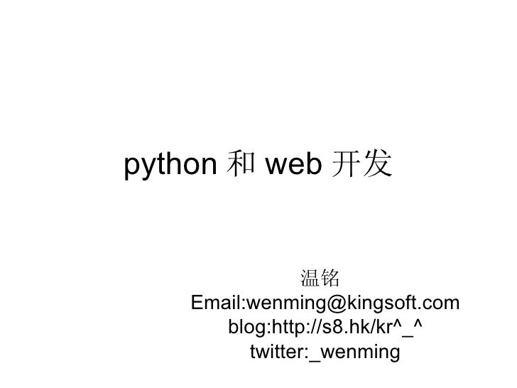 python 和 web 开发 温铭  Email:wenming@kingsoft.com blog:http://s8.hk/kr^_^ twitter:_wenming