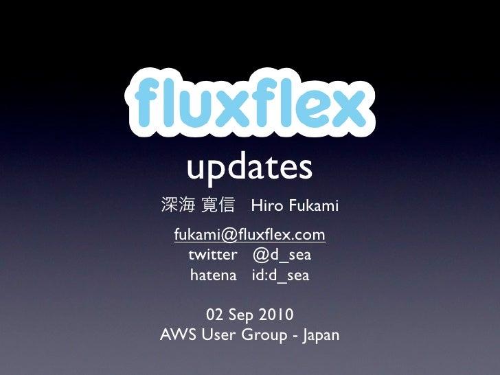fluxflex    updates            Hiro Fukami  fukami@fluxflex.com    twitter @d_sea    hatena id:d_sea      02 Sep 2010 AWS User...