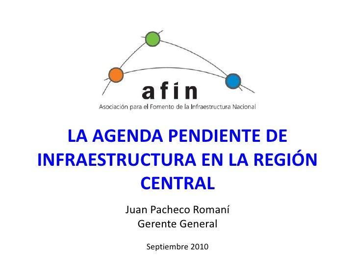 LA AGENDA PENDIENTE DE INFRAESTRUCTURA EN LA REGIÓN CENTRAL<br />Juan Pacheco Romaní<br />Gerente General<br />Septiembre ...