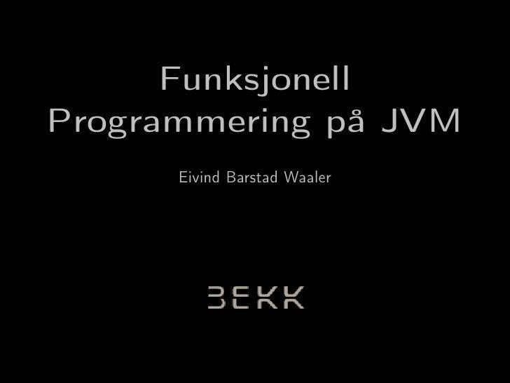 Funksjonell Programmering på JVM       Eivind Barstad Waaler