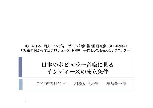 IGDA日本 同人・インディーゲーム部会 第7回研究会(SIG-Indie7) 「実践事例から学ぶプロデュース・PR術 手にとってもらえるテクニックー」 日本のポピュラー音楽に見る インディーズの成立条件インディーズの成立条件 2010年9月1...