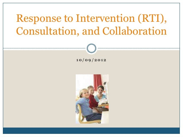 1 0 / 0 9 / 2 0 1 2 Response to Intervention (RTI), Consultation, and Collaboration