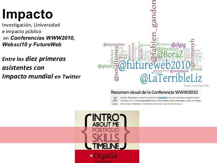 + OlgaGil [email_address] Impacto Investigación, Universidad  e impacto público en  Conferencias WWW2010,  Websci10 y Futu...