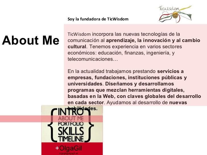 + OlgaGil [email_address] About Me Soy la fundadora de TicWisdom TicWisdom   incorpora las nuevas tecnologías de la comuni...