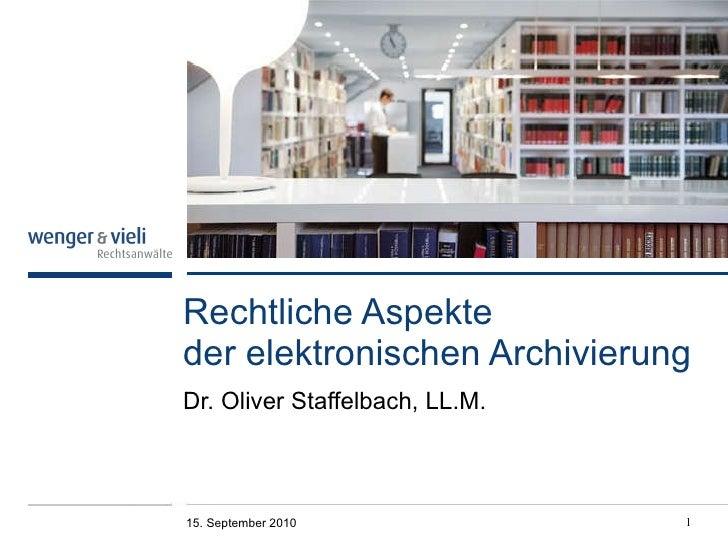 Rechtliche Aspekte  der elektronischen Archivierung Dr. Oliver Staffelbach, LL.M. 15. September 2010