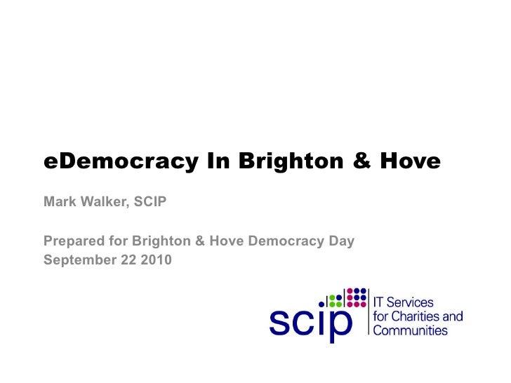 eDemocracy In Brighton & Hove Mark Walker, SCIP Prepared for Brighton & Hove Democracy Day  September 22 2010