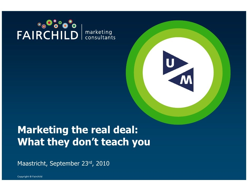 Marketing the real deal: What they don't teach you  Maastricht, September 23rd, 2010 Copyright © Fairchild
