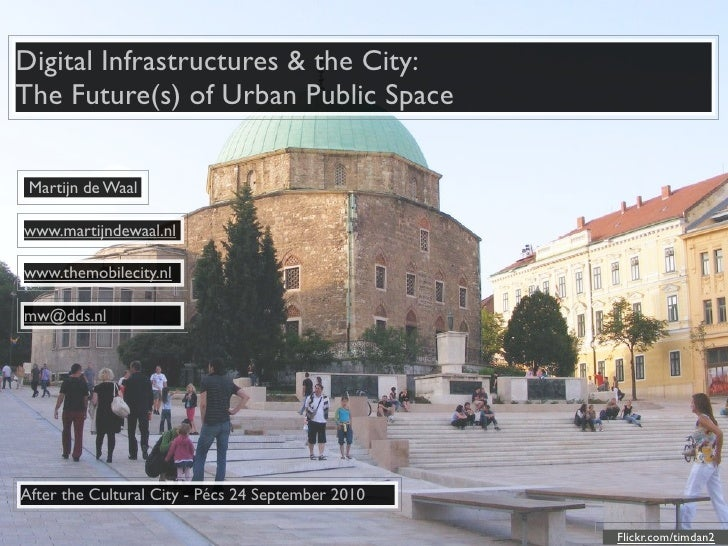 Digital Infrastructures & the City: The Future(s) of Urban Public Space   Martijn de Waal  www.martijndewaal.nl  www.themo...