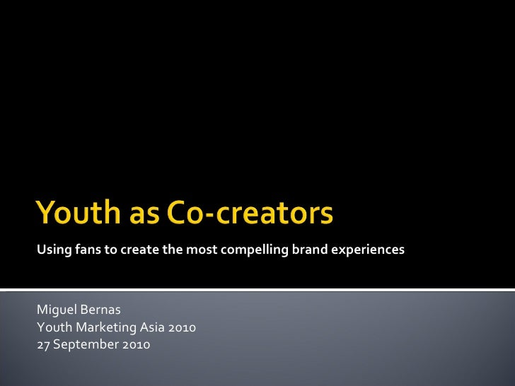 Using fans to create the most compelling brand experiences Miguel Bernas Youth Marketing Asia 2010 27 September 2010