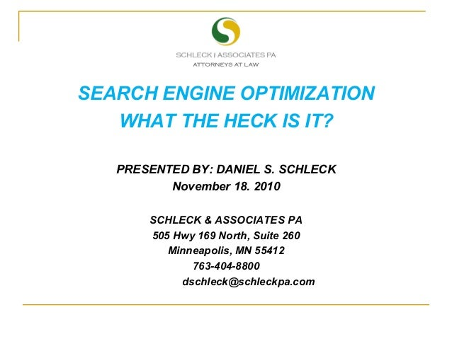 SEARCH ENGINE OPTIMIZATION WHAT THE HECK IS IT? PRESENTED BY: DANIEL S. SCHLECK November 18. 2010 SCHLECK & ASSOCIATES PA ...