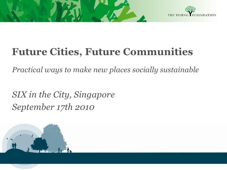 Future Cities, Future Communities Practical ways to make new places socially sustainable   SIX in the City, Singapore Sept...