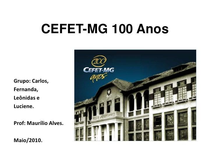 CEFET-MG 100 Anos<br />Grupo: Carlos,<br />Fernanda,<br />Leônidas e <br />Luciene.<br />Prof: Maurílio Alves.<br />Maio/2...