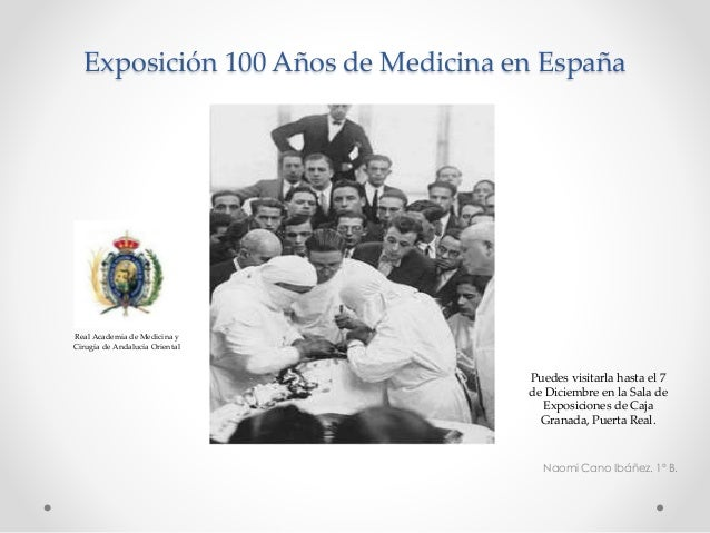 Exposición 100 Años de Medicina en España  Naomi Cano Ibáñez. 1º B.  Real Academia de Medicina y  Cirugía de Andalucía Ori...