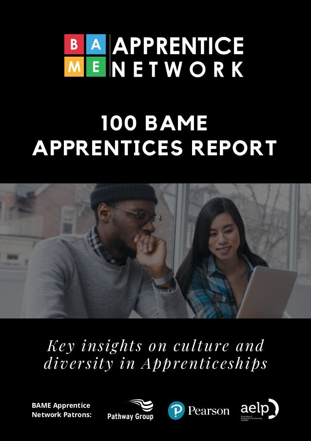 100 BAME APPRENTICES REPORT Key insights on culture and diversity in Apprenticeships BAME Apprentice Network Patrons: