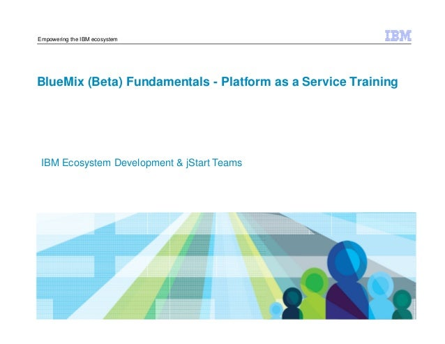 © 2014 IBM Corporation Empowering the IBM ecosystem BlueMix (Beta) Fundamentals - Platform as a Service Training IBM Ecosy...