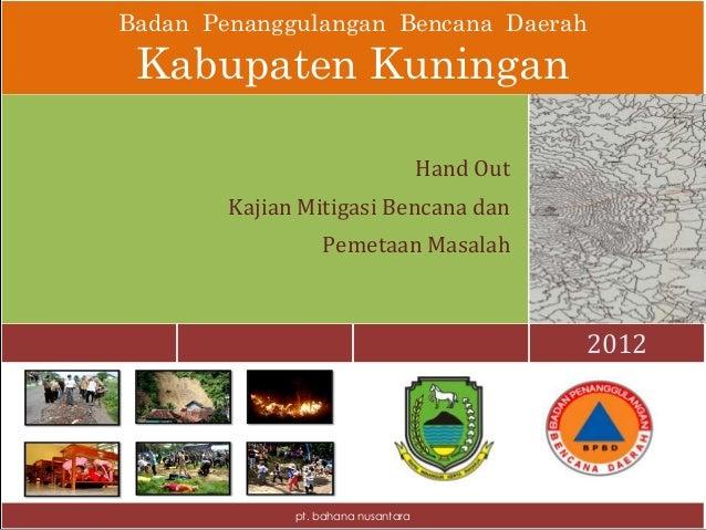 Badan Penanggulangan Bencana Daerah Kabupaten Kuningan 2012 Hand Out Kajian Mitigasi Bencana dan Pemetaan Masalah pt. baha...