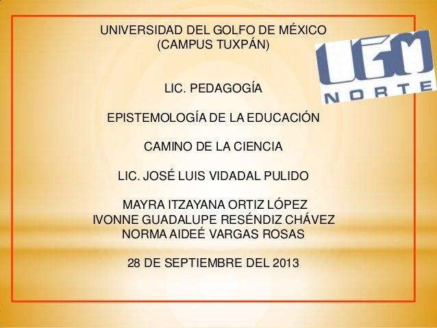 UNIVERSIDAD DEL GOLFO DE MÉXICO (CAMPUS TUXPÁN) LIC. PEDAGOGÍA EPISTEMOLOGÍA DE LA EDUCACIÓN CAMINO DE LA CIENCIA LIC. JOS...
