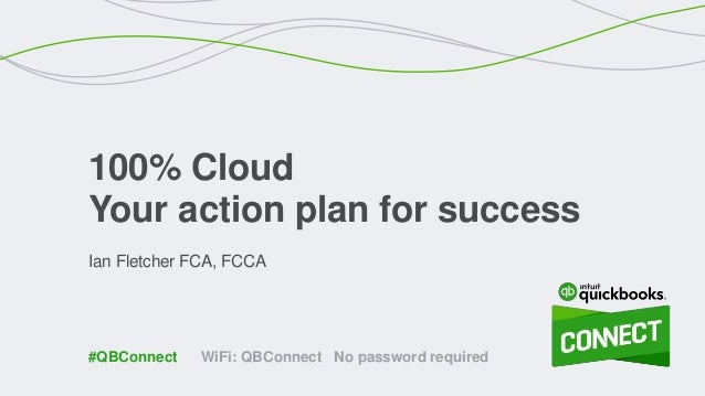 Ian Fletcher FCA, FCCA 100% Cloud Your action plan for success WiFi: QBConnect No password required#QBConnect